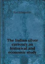 The Indian Silver Currency an Historical and Economic Study af Karl Ellstaetter