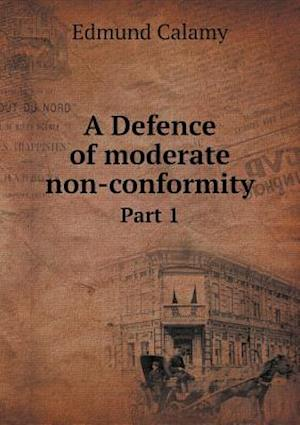 A Defence of Moderate Non-Conformity Part 1 af Edmund Calamy