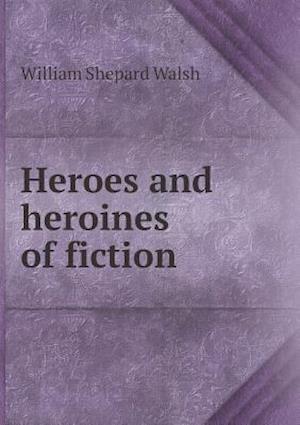 Heroes and Heroines of Fiction af William Shepard Walsh