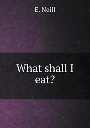 What Shall I Eat? af E. Neill