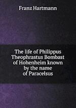 The Life of Philippus Theophrastus Bombast of Hohenheim Known by the Name of Paracelsus af Franz Hartmann