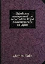 Lighthouse Management the Report of the Royal Commissioners on Lights af Charles Blake