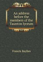 An Address Before the Members of the Taunton Lyceum af Francis Baylies