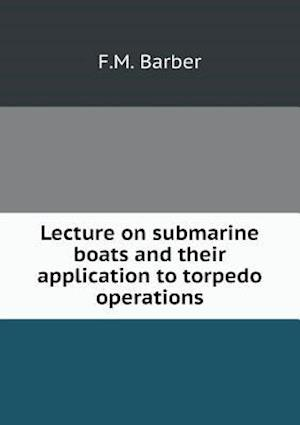 Lecture on Submarine Boats and Their Application to Torpedo Operations af F. M. Barber