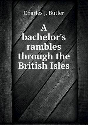A Bachelor's Rambles Through the British Isles af Charles J. Butler