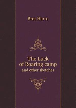 The Luck of Roaring Camp and Other Sketches af Bret Harte