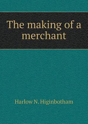 The Making of a Merchant af Harlow N. Higinbotham