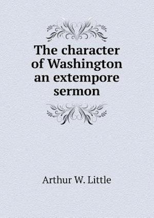 The Character of Washington an Extempore Sermon af Arthur W. Little