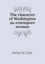 The Character of Washington an Extempore Sermon af Arthur W. Little