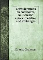 Considerations on Commerce, Bullion and Coin, Circulation and Exchanges af George Chalmers