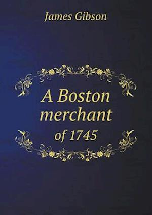 A Boston Merchant of 1745 af James Gibson
