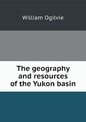 The Geography and Resources of the Yukon Basin af William Ogilvie