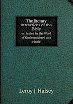 The Literary Attractions of the Bible Or, a Plea for the Word of God Considered as a Classic af Leroy J. Halsey