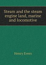 Steam and the Steam Engine Land, Marine and Locomotive af Henry Evers