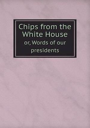 Chips from the White House Or, Words of Our Presidents af Jeremiah Chaplin