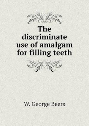 The Discriminate Use of Amalgam for Filling Teeth af W. George Beers