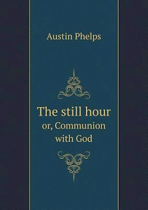 The Still Hour Or, Communion with God af Austin Phelps