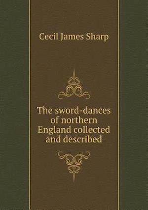 The Sword-Dances of Northern England Collected and Described af Cecil James Sharp