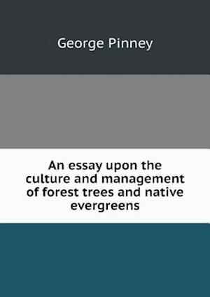 An Essay Upon the Culture and Management of Forest Trees and Native Evergreens af George Pinney
