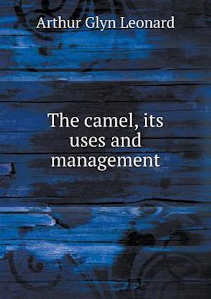 The Camel, Its Uses and Management af Arthur Glyn Leonard