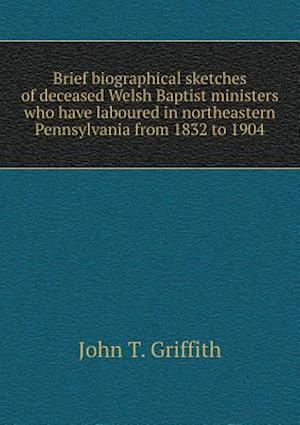 Brief Biographical Sketches of Deceased Welsh Baptist Ministers Who Have Laboured in Northeastern Pennsylvania from 1832 to 1904 af John T. Griffith