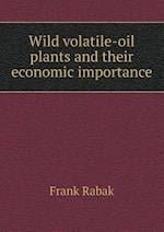 Wild Volatile-Oil Plants and Their Economic Importance af Frank Rabak