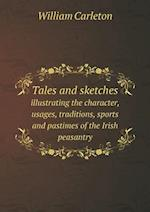 Tales and Sketches Illustrating the Character, Usages, Traditions, Sports and Pastimes of the Irish Peasantry af William Carleton