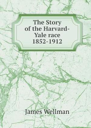 The Story of the Harvard-Yale Race 1852-1912 af James Wellman