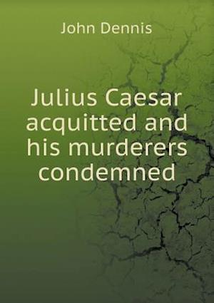 Julius Caesar Acquitted and His Murderers Condemned af John Dennis