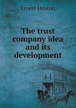 The Trust Company Idea and Its Development af Ernest Heaton