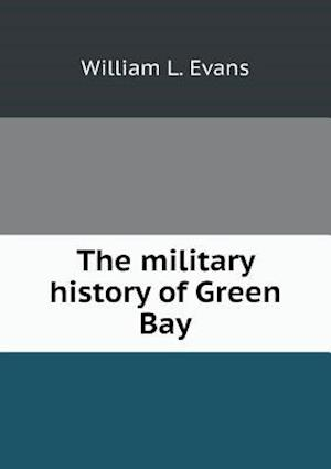The Military History of Green Bay af William L. Evans