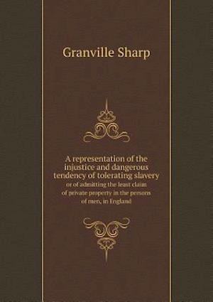 A Representation of the Injustice and Dangerous Tendency of Tolerating Slavery or of Admitting the Least Claim of Private Property in the Persons of Men, in England af Granville Sharp