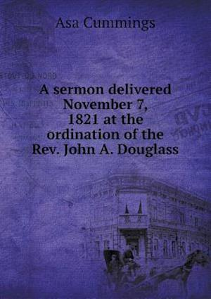 A Sermon Delivered November 7, 1821 at the Ordination of the REV. John A. Douglass af Asa Cummings