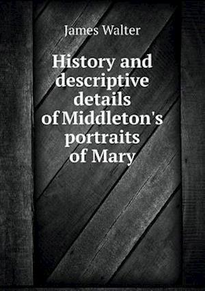 History and Descriptive Details of Middleton's Portraits of Mary af James Walter