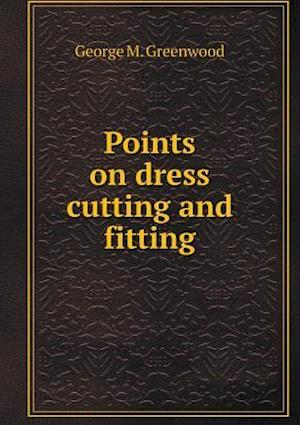 Points on Dress Cutting and Fitting af George M. Greenwood