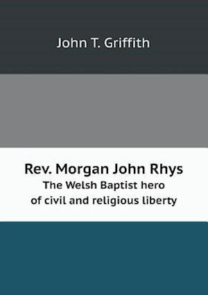 REV. Morgan John Rhys the Welsh Baptist Hero of Civil and Religious Liberty af John T. Griffith