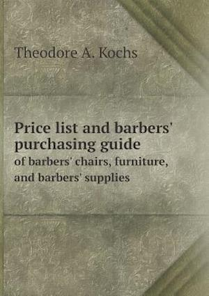 Price List and Barbers' Purchasing Guide of Barbers' Chairs, Furniture, and Barbers' Supplies af Theodore a. Kochs