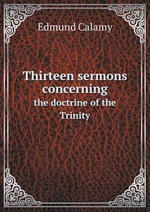 Thirteen Sermons Concerning the Doctrine of the Trinity af Edmund Calamy