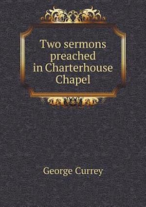 Two Sermons Preached in Charterhouse Chapel af George Currey