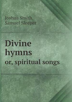 Divine Hymns Or, Spiritual Songs af Joshua Smith