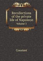 Recollections of the Private Life of Napoleon Volume 3 af Constant