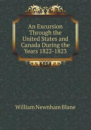 An Excursion Through the United States and Canada During the Years 1822-1823 af William Newnham blane