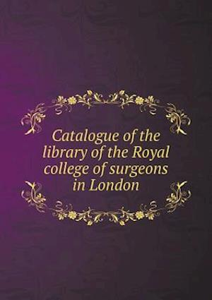 Catalogue of the Library of the Royal College of Surgeons in London af Royal College Of Surgeons Of England