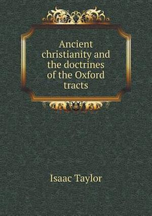 Ancient Christianity and the Doctrines of the Oxford Tracts af Isaac Taylor