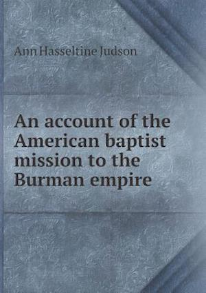 An Account of the American Baptist Mission to the Burman Empire af Ann Hasseltine Judson