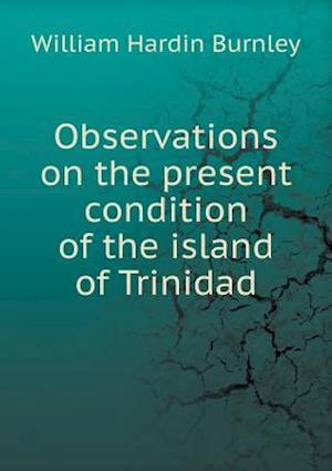 Observations on the Present Condition of the Island of Trinidad af William Hardin Burnley