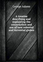 A Treatise Describing and Explaining the Construction and Use of New Celestial and Terrestial Globes af George Adams