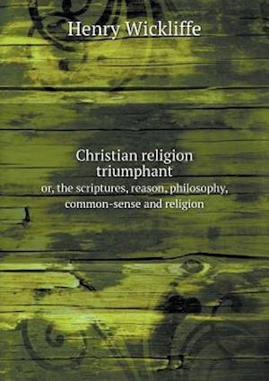 Christian Religion Triumphant Or, the Scriptures, Reason, Philosophy, Common-Sense and Religion af Henry Wickliffe