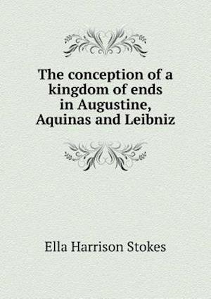 The Conception of a Kingdom of Ends in Augustine, Aquinas and Leibniz af Ella Harrison Stokes