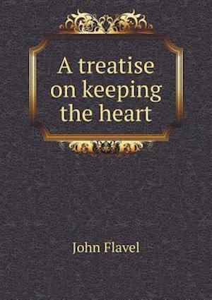A Treatise on Keeping the Heart af John Flavel